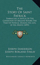 The Story Of Saint Patrick: Embracing A Sketch Of The Condition Of Ireland Befor