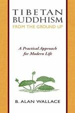 Tibetan Buddhism from the Ground Up : A Practical Approach for Modern Life by...