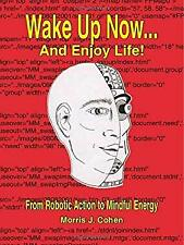 Wake up Now- and Enjoy Life! : From Robotic Action to Mindful Energy Hardcover