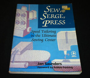 Sew, Serge, Press: Speed Tailoring in the Ultimate Sewing Centre by Jan Saunders