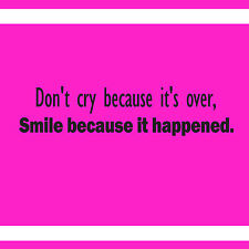 DONT CRY BECAUSE ITS OVER SMILE BECAUSE IT HAPPENED DECAL WALL VINYL STICKER
