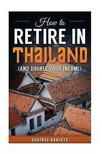 How to Retire in Thailand and Double Your Income: A 12-Step Program for Getting