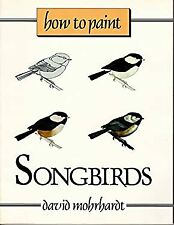 How to Paint Songbirds : A Guide to Materials, Tools, and Technique Paperback