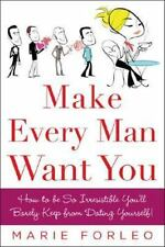 Make Every Man Want You : How to Be So Irresistible You'll Barely Keep From