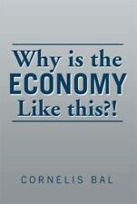 Why Is the Economy Like This?! by Cornelis Bal (2014, Hardcover)