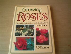 GROWING ROSES A COMPLETE GUIDE TO GROWING & SHOWING ROSES IN AUSSIE A.S.THOMAS