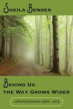 Behind Us the Way Grows Wider : Collected Poems 1980-2013: By Bender, Sheila