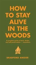 How to Stay Alive in the Woods : A Complete Guide to Food, Shelter and...