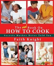 The Real Book on How to Cook : Secrets Mother Never Told You by Faith Knight...