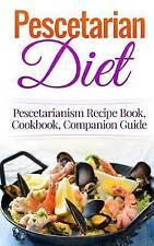 Pescetarian Diet: Pescetarianism Recipe Book, Cookbook, Companion Guide (Seafood