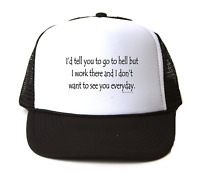 Trucker Hat Cap Foam Mesh I'd Tell You Go To Hell But Work There Don't Want See