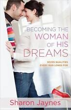 Becoming the Woman of His Dreams : Seven Qualities Every Man Longs For by...
