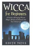 Wicca for Beginners : A Guide to Bringing Wiccan Magic,beliefs and Rituals in...