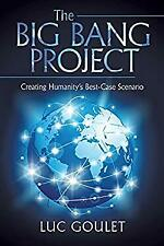 The Big Bang Project: Creating Humanity?s Best-Case Scenario by Goulet, Luc
