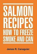 NEW SALMON RECIPES HOW TO FREEZE SMOKE AND CAN by James R. Canaguier