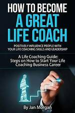 How to Become a Great Life Coach. Positively Influence People with Your Life Coa