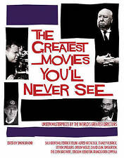 The Greatest Movies You'll Never See: Unseen Masterpieces by the World's Greates