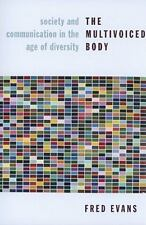 The Multivoiced Body : Society and Communication in the Age of Diversity by Fred