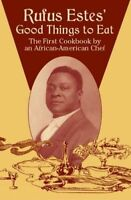 Rufus Estes' Good Things to Eat: The First Cookbook by an African-American Ch…