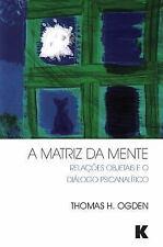 A Matriz Da Mente : Relações Objetais e o Diálogo Psicanalítico by Thomas H....