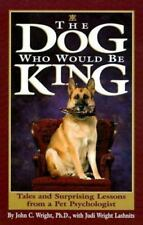 The Dog Who Would Be King : Tales and Surprising Lessons from a Pet Psychologis…