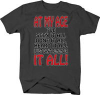 At My Age I've Seen Done Heard It All  I'm Retired T shirt for men