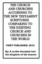The Church and Churches According to the New Testament Scriptures Comparing...