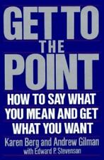 Get to the Point How to Say What You Mean and Get What You Want by Karen Berg