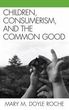 Children, Consumerism, and the Common Good: By Roche, Mary M. Doyle