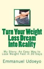 Turn Your Weight Loss Dream into Reality : My Story: an Easy Way to Loss...