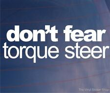 DON'T FEAR TORQUE STEER Funny Novelty Car/Van/Bumper/Window Vinyl Sticker/Decal