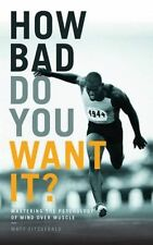 How Bad Do You Want It? Mastering Psychology of Mind Over Muscle Matt Fitzgerald