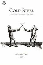 Cold Steel: a Practical Treatise on the Sabre (1889): 2004 by Alfred Hutton...