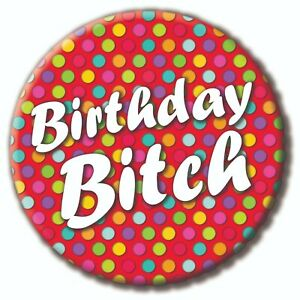 Birthday Bitch Badge - 59mm - Novelty pin badge button 18th, 21st 30th 40th Rude