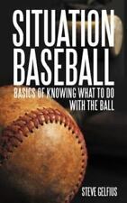 Situation Baseball : Basics of Knowing What to Do with the Ball by Steve...