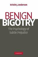 Benign Bigotry : The Psychology of Subtle Prejudice by Kristin J. Anderson...