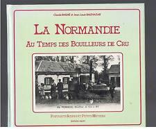 LA NORMANDIE AU TEMPS DES BOUILLEURS DE CRU  C.BAILHE JL BALTHAZAR  1986