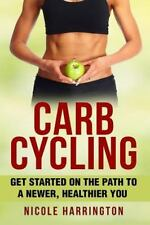 Carb Cycling : Get Started on the Path to a Newer, Healthier You by Nicole...