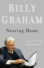 Nearing Home: Life, Faith, and Finishing Well by Billy Graham (Hardback, 2011)