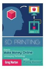3D Printing : How to Make Money Online Leveraging Technology with a 3D Printi...