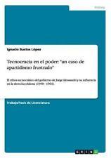 Tecnocracia en el Poder : Un Caso de Apartidismo Frustrado by Ignacio Bustos...