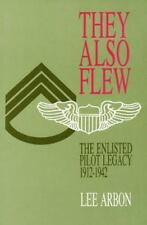 They Also Flew : The Enlisted Pilot Legacy, 1912-1942 by Lee Arbon (1998,