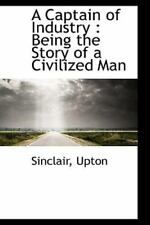 A Captain Of Industry: Being The Story Of A Civilized Man: By Sinclair Upton