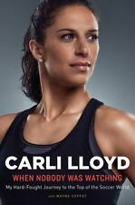 When Nobody Was Watching by Carli Lloyd Biography Autobiography Hardcover Book