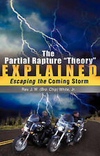 "The Partial Rapture ""Theory"" E X P L A I N E D by White, Jr. J. W. (Bro. Chip)"
