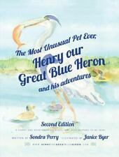 The Most Unusual Pet Ever, Henry our Great Blue Heron and his adventures 2nd Edi