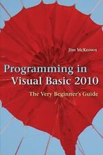 Programming in Visual Basic 2010 : The Very Beginner's Guide by Jim McKeown...