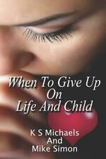 When to Give up on Life and Child by Mike Simon and K. Michaels (2015,...