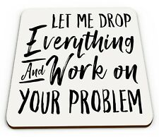 Let Me Drop Everything & Work On Your Problem Funny Novelty Glossy Mug Coaster