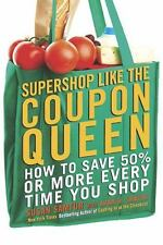 Supershop like the Coupon Queen: How to Save 50% or More Every Time You Shop - N